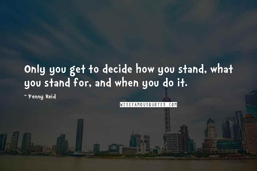 Penny Reid quotes: Only you get to decide how you stand, what you stand for, and when you do it.
