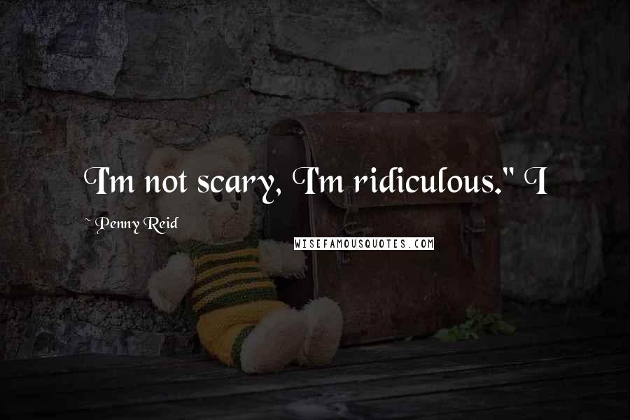 "Penny Reid quotes: I'm not scary, I'm ridiculous."" I"