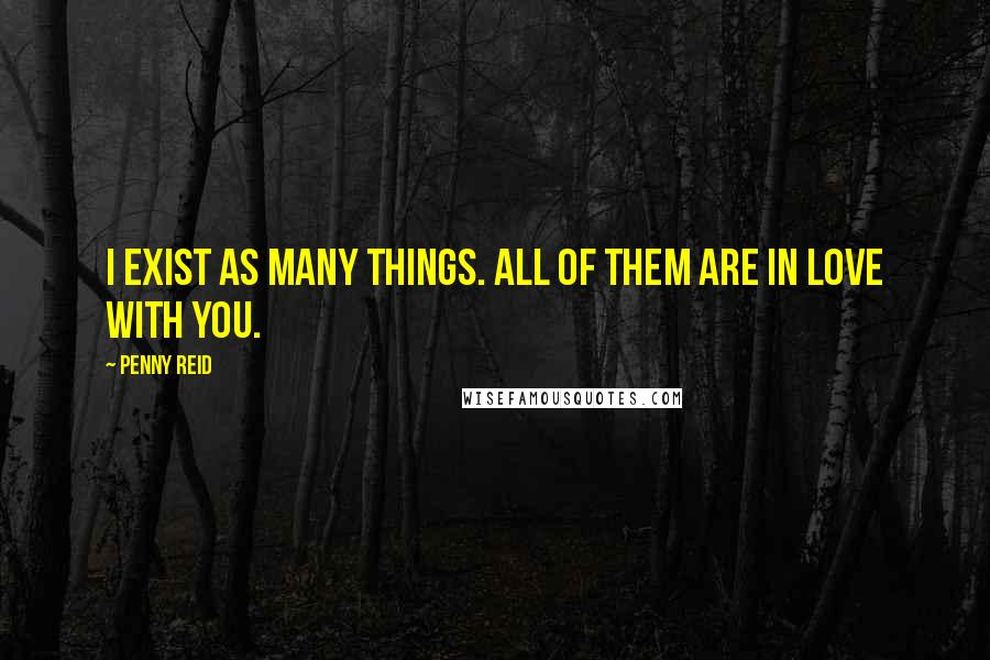 Penny Reid quotes: I exist as many things. All of them are in love with you.