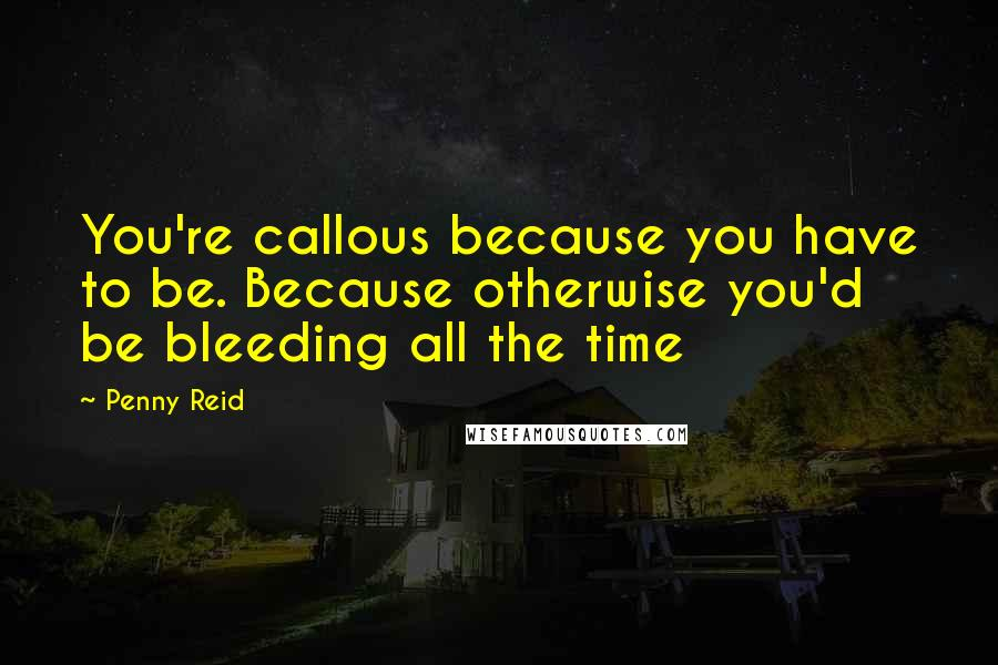 Penny Reid quotes: You're callous because you have to be. Because otherwise you'd be bleeding all the time