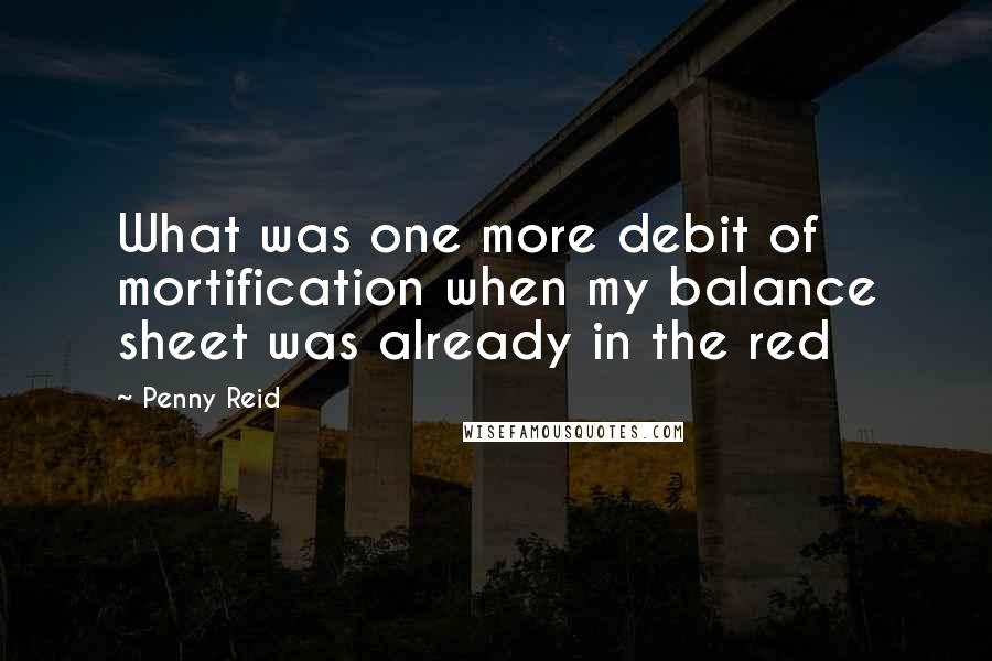Penny Reid quotes: What was one more debit of mortification when my balance sheet was already in the red
