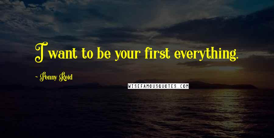 Penny Reid quotes: I want to be your first everything.