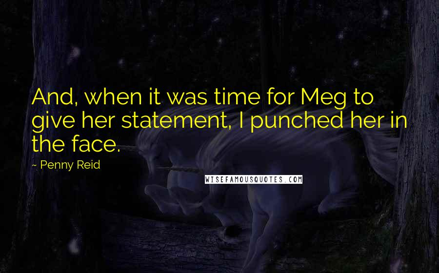 Penny Reid quotes: And, when it was time for Meg to give her statement, I punched her in the face.