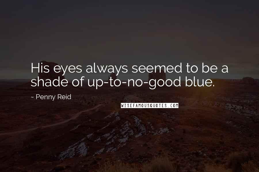 Penny Reid quotes: His eyes always seemed to be a shade of up-to-no-good blue.