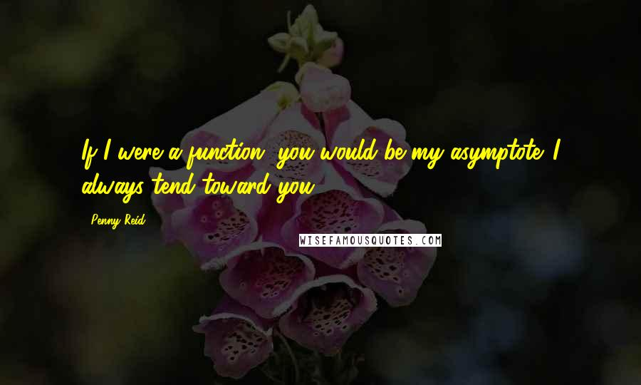Penny Reid quotes: If I were a function, you would be my asymptote. I always tend toward you.
