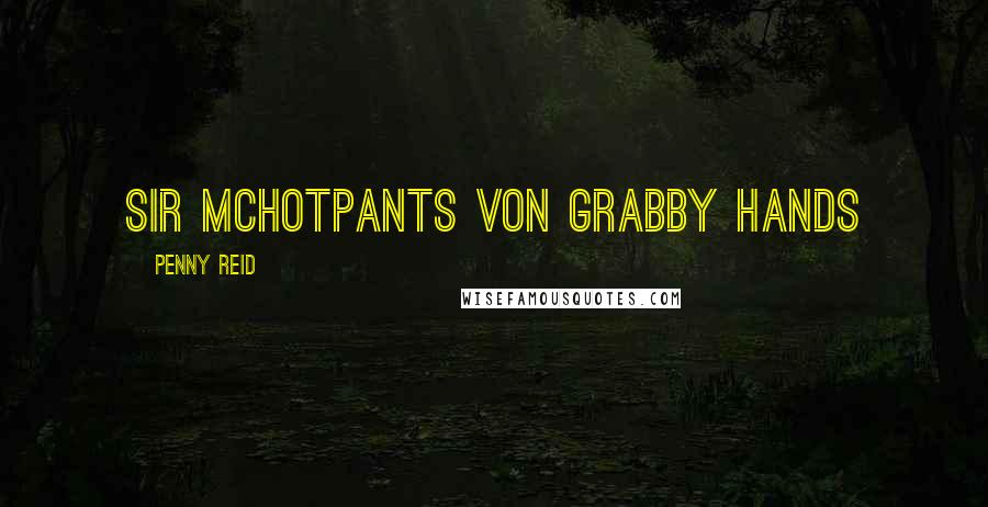 Penny Reid quotes: Sir McHotpants Von Grabby Hands