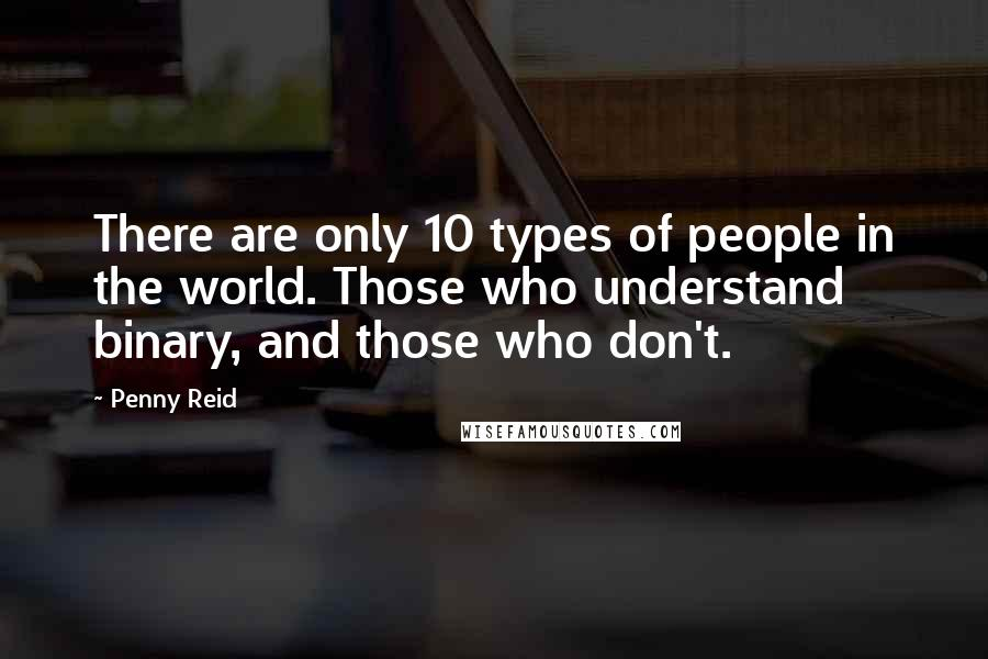 Penny Reid quotes: There are only 10 types of people in the world. Those who understand binary, and those who don't.