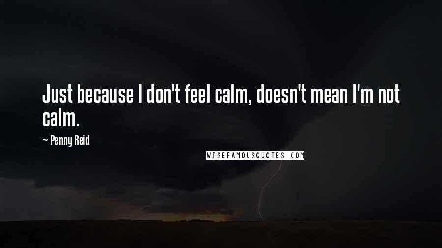 Penny Reid quotes: Just because I don't feel calm, doesn't mean I'm not calm.