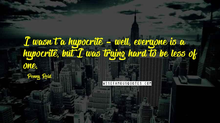 Penny Reid quotes: I wasn't a hypocrite - well, everyone is a hypocrite, but I was trying hard to be less of one.