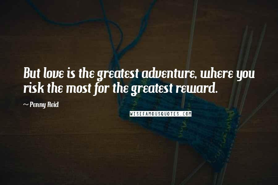 Penny Reid quotes: But love is the greatest adventure, where you risk the most for the greatest reward.
