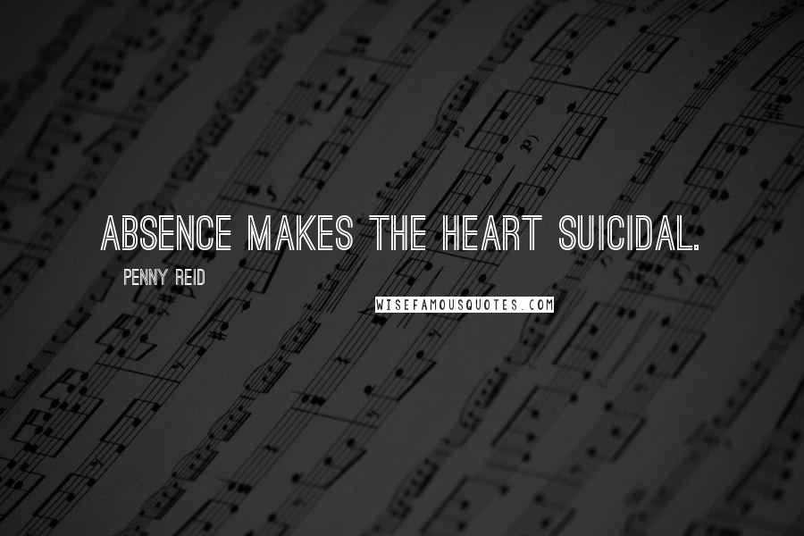 Penny Reid quotes: Absence makes the heart suicidal.