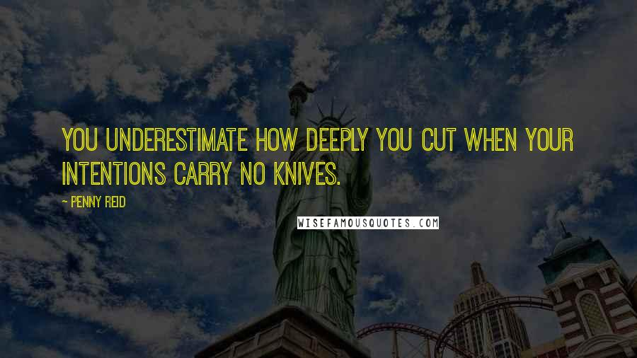 Penny Reid quotes: You underestimate how deeply you cut when your intentions carry no knives.