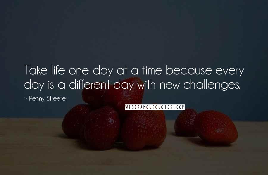 Penny Streeter quotes: Take life one day at a time because every day is a different day with new challenges.