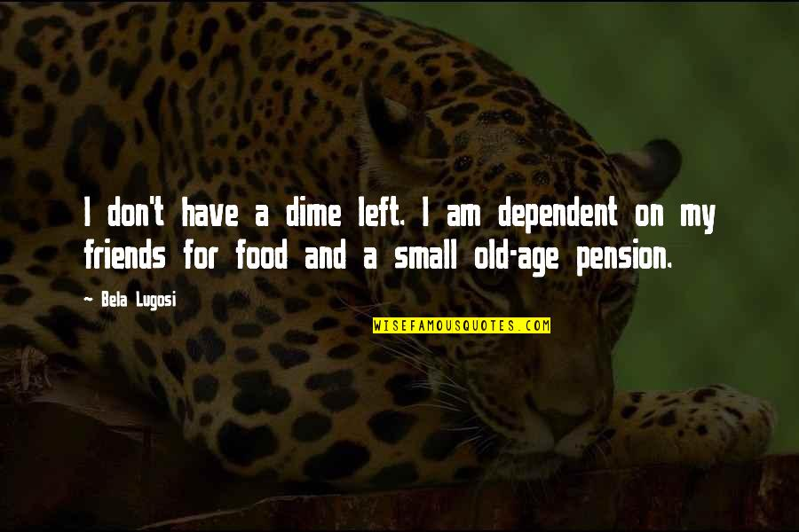 Pension Quotes By Bela Lugosi: I don't have a dime left. I am