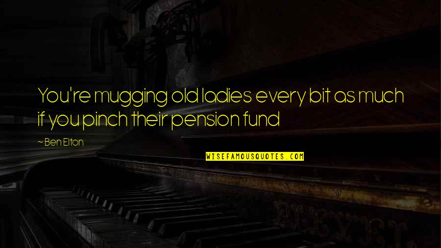 Pension Quotes By Ben Elton: You're mugging old ladies every bit as much