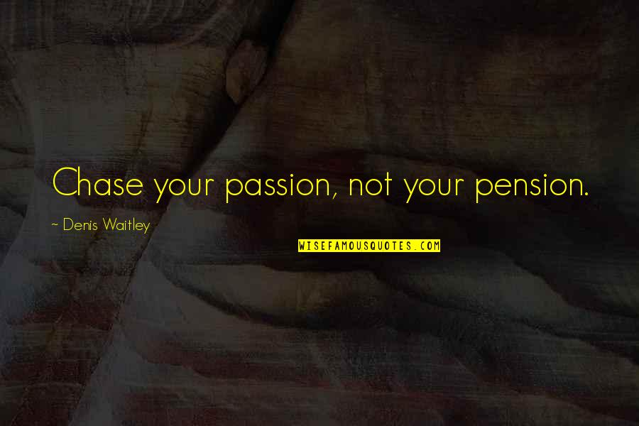 Pension Quotes By Denis Waitley: Chase your passion, not your pension.