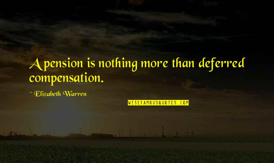 Pension Quotes By Elizabeth Warren: A pension is nothing more than deferred compensation.
