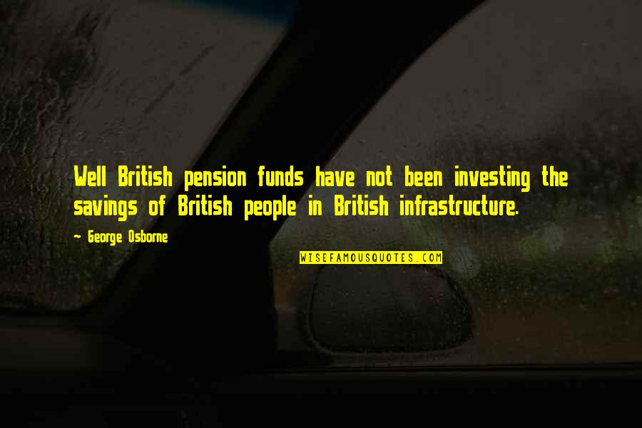 Pension Quotes By George Osborne: Well British pension funds have not been investing