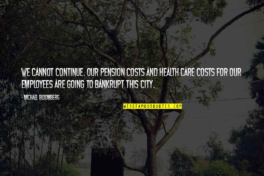 Pension Quotes By Michael Bloomberg: We cannot continue. Our pension costs and health