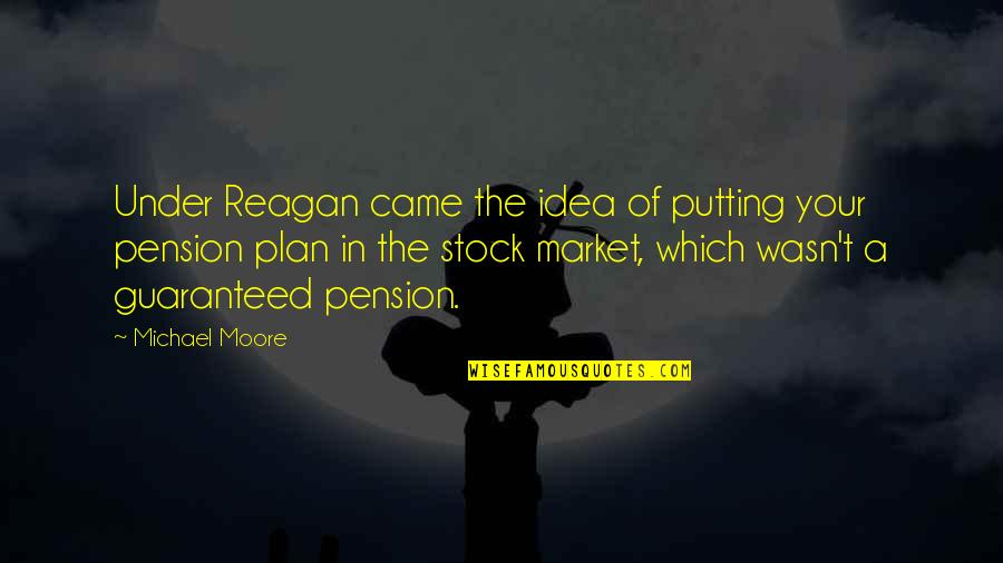Pension Quotes By Michael Moore: Under Reagan came the idea of putting your
