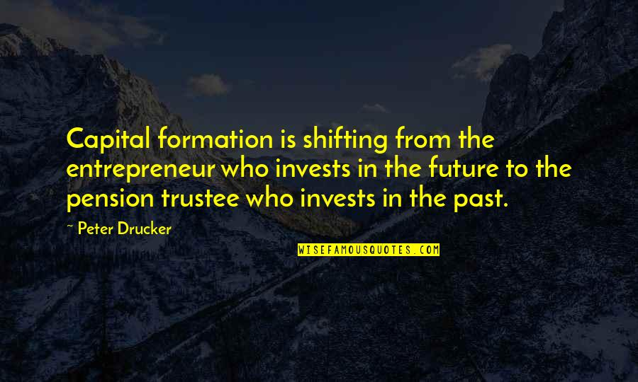 Pension Quotes By Peter Drucker: Capital formation is shifting from the entrepreneur who