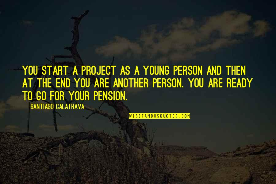 Pension Quotes By Santiago Calatrava: You start a project as a young person