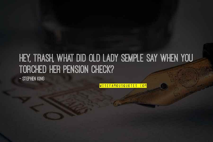 Pension Quotes By Stephen King: Hey, Trash, what did old lady Semple say