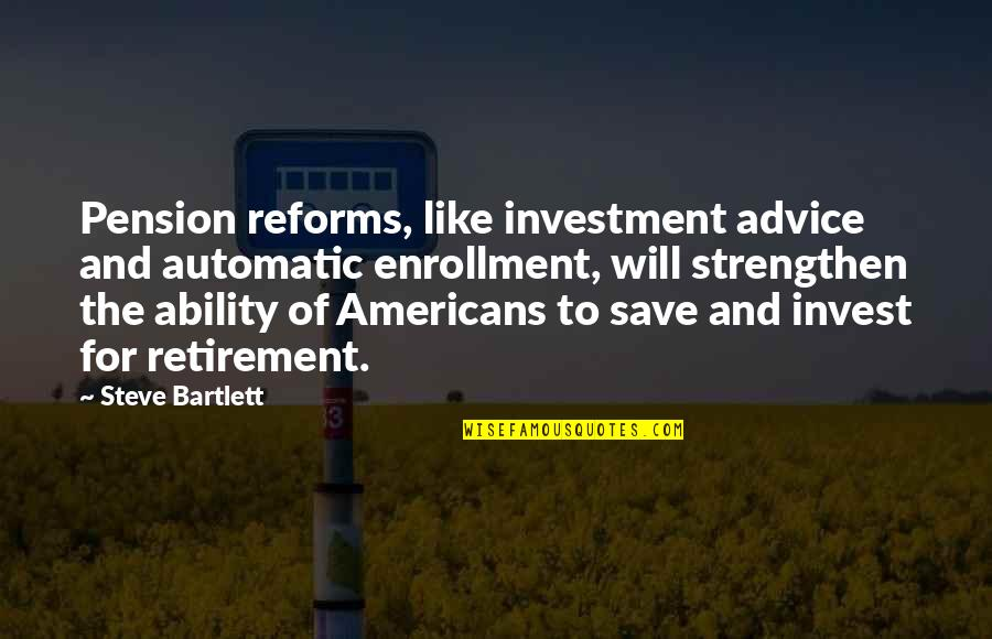 Pension Quotes By Steve Bartlett: Pension reforms, like investment advice and automatic enrollment,