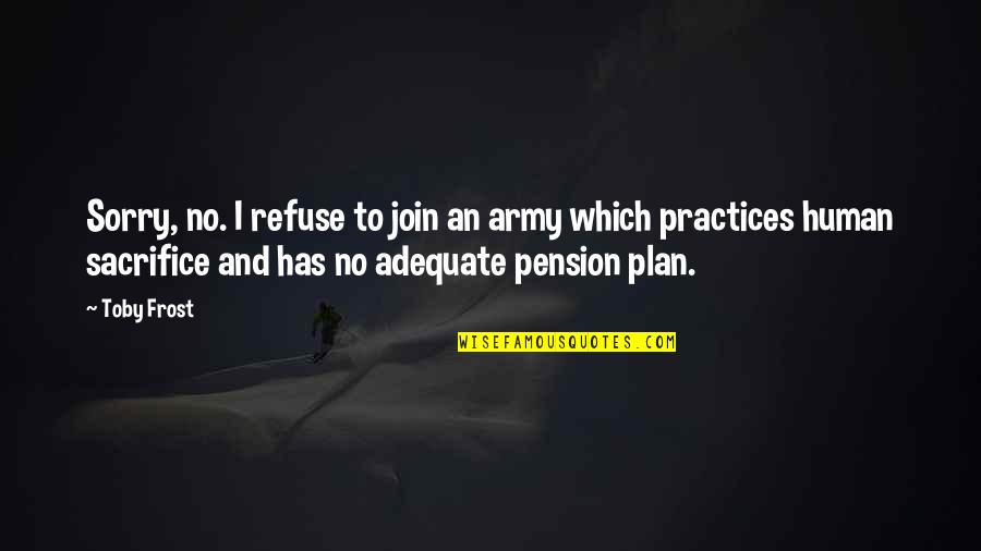 Pension Quotes By Toby Frost: Sorry, no. I refuse to join an army