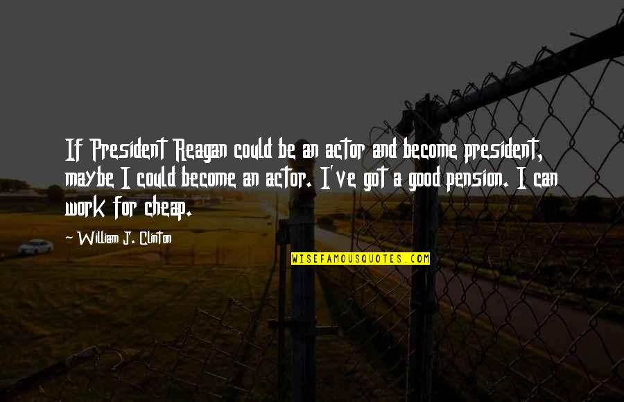 Pension Quotes By William J. Clinton: If President Reagan could be an actor and