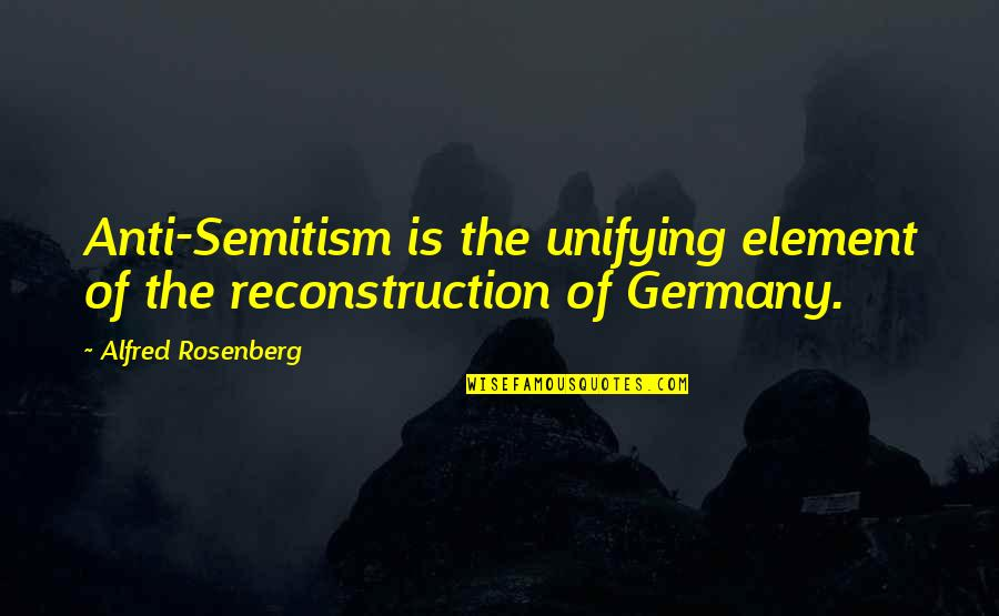 Pensive Quotes And Quotes By Alfred Rosenberg: Anti-Semitism is the unifying element of the reconstruction