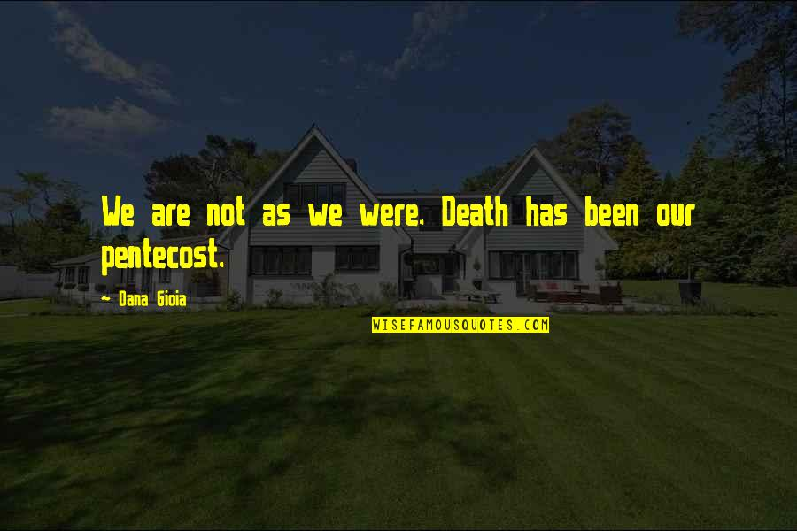 Pentecost Quotes By Dana Gioia: We are not as we were. Death has
