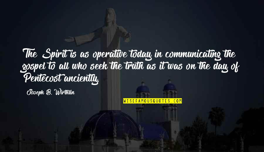 Pentecost Quotes By Joseph B. Wirthlin: The Spirit is as operative today in communicating