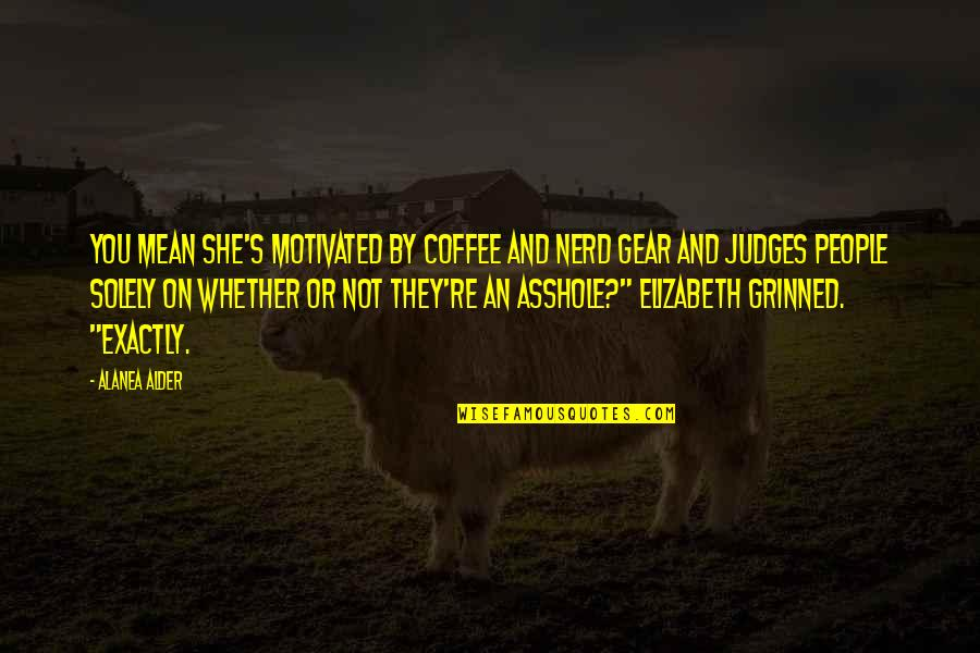 People're Quotes By Alanea Alder: You mean she's motivated by coffee and nerd