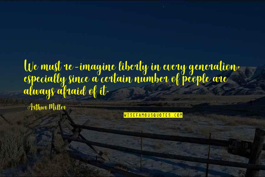 People're Quotes By Arthur Miller: We must re-imagine liberty in every generation, especially