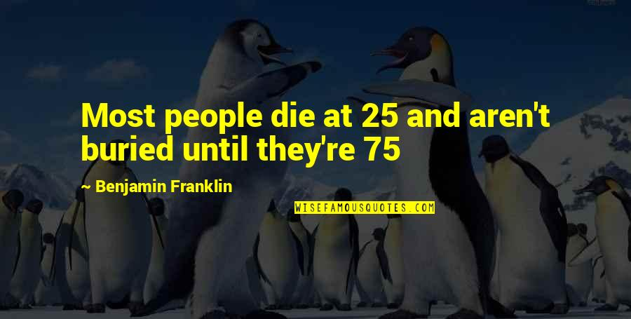 People're Quotes By Benjamin Franklin: Most people die at 25 and aren't buried