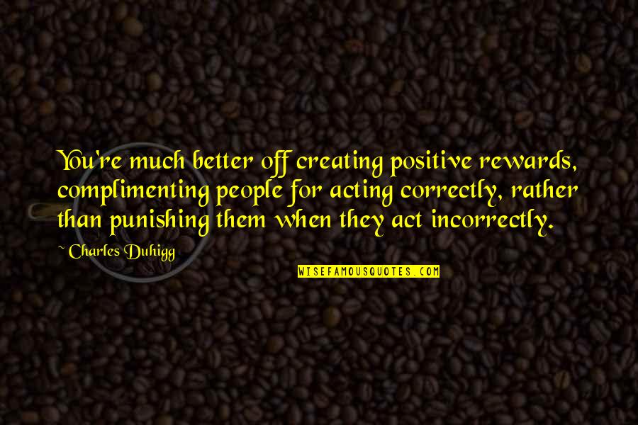 People're Quotes By Charles Duhigg: You're much better off creating positive rewards, complimenting