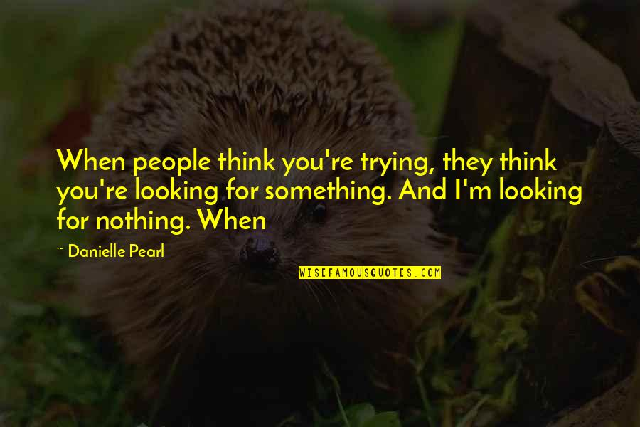 People're Quotes By Danielle Pearl: When people think you're trying, they think you're