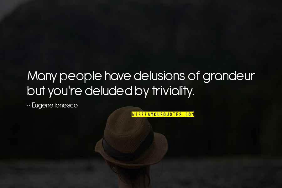 People're Quotes By Eugene Ionesco: Many people have delusions of grandeur but you're