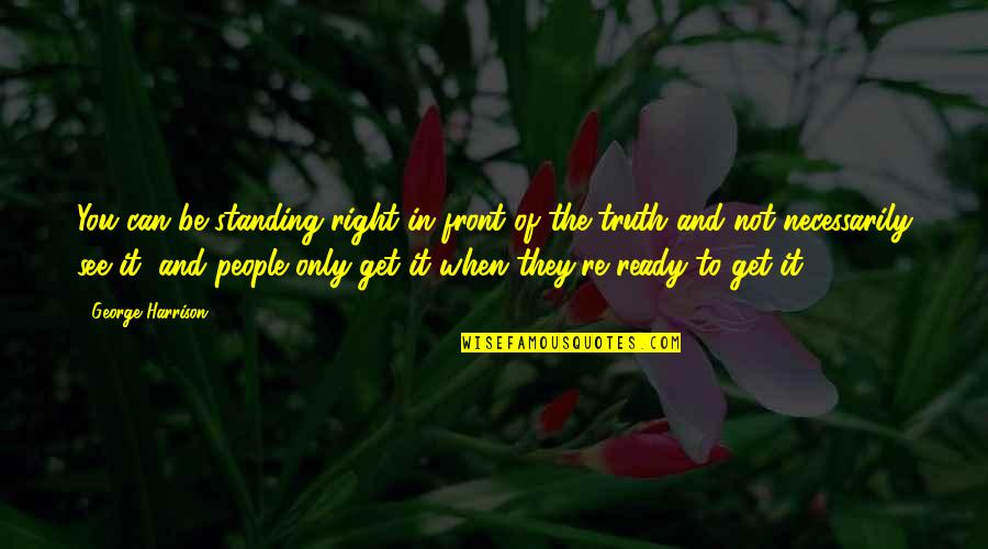 People're Quotes By George Harrison: You can be standing right in front of