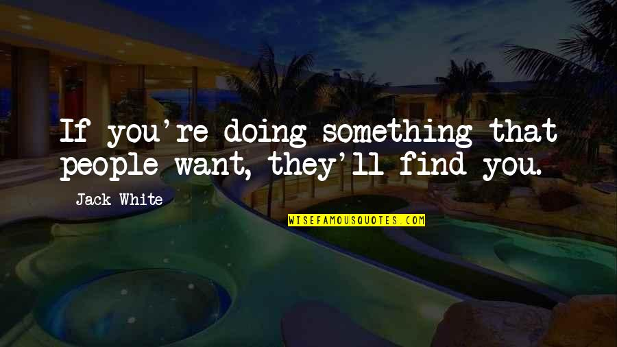 People're Quotes By Jack White: If you're doing something that people want, they'll