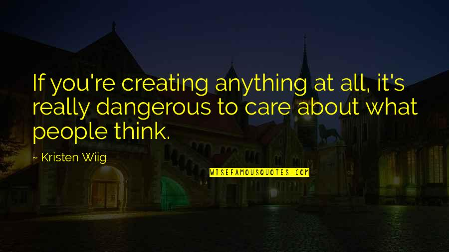 People're Quotes By Kristen Wiig: If you're creating anything at all, it's really