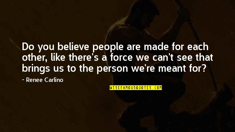People're Quotes By Renee Carlino: Do you believe people are made for each