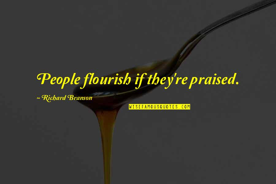 People're Quotes By Richard Branson: People flourish if they're praised.