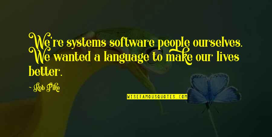 People're Quotes By Rob Pike: We're systems software people ourselves. We wanted a