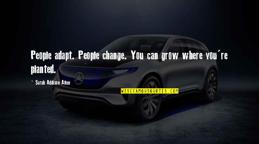 People're Quotes By Sarah Addison Allen: People adapt. People change. You can grow where