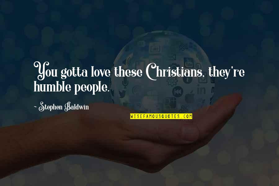 People're Quotes By Stephen Baldwin: You gotta love these Christians, they're humble people.
