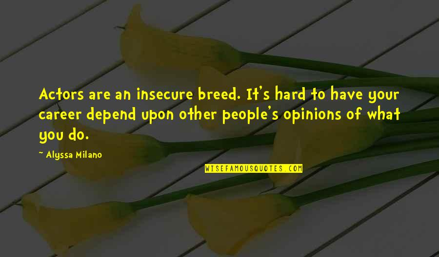 People's Opinions Quotes By Alyssa Milano: Actors are an insecure breed. It's hard to