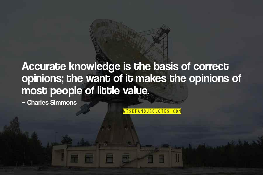People's Opinions Quotes By Charles Simmons: Accurate knowledge is the basis of correct opinions;