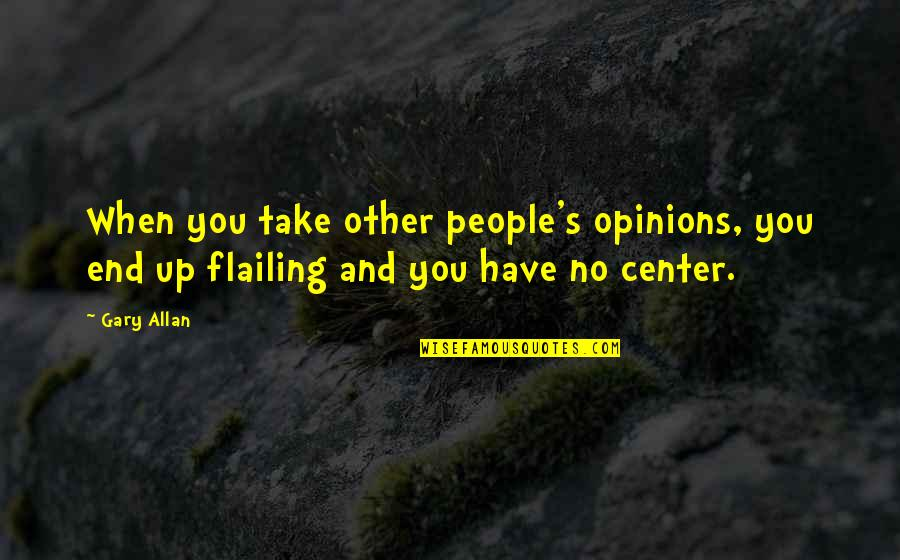 People's Opinions Quotes By Gary Allan: When you take other people's opinions, you end